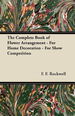 The Complete Book of Flower Arrangement - For Home Decoration - For Show Competition - F. F. Rockwell
